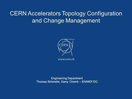 CERN Accelerators Topology Configuration and Change Management Engineering Department Thomas Birtwistle, Samy Chemli – EN/MEF/DC.