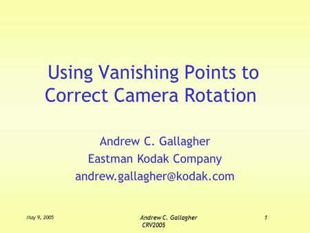 May 9, 2005 Andrew C. Gallagher1 CRV2005 Using Vanishing Points to Correct Camera Rotation Andrew C. Gallagher Eastman Kodak Company