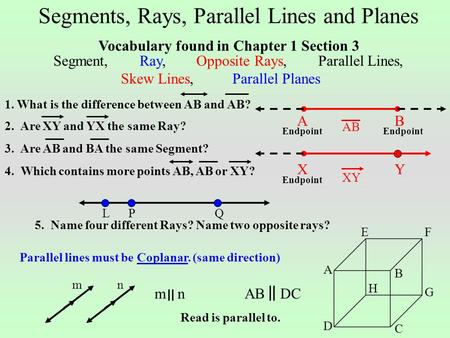 Segments, Rays, Parallel Lines and Planes LQP 5. Name four different Rays? Name two opposite rays? C Parallel lines must be Coplanar. (same direction)