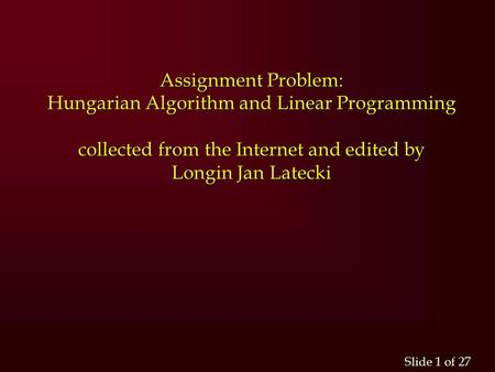 Slide 1 of 27 Assignment Problem: Hungarian Algorithm and Linear Programming collected from the Internet and edited by Longin Jan Latecki.