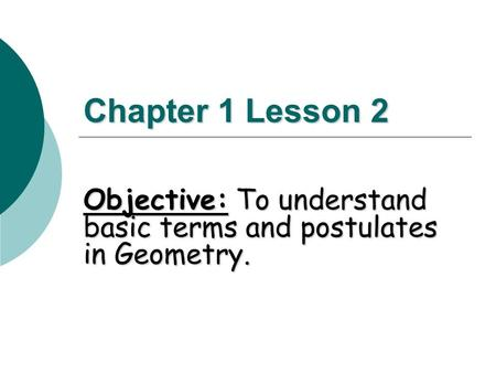 Chapter 1 Lesson 2 Objective: To understand basic terms and postulates in Geometry.