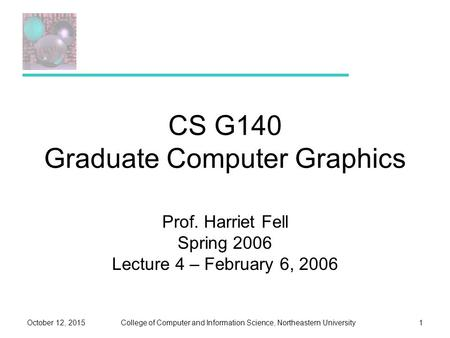 College of Computer and Information Science, Northeastern UniversityOctober 12, 20151 CS G140 Graduate Computer Graphics Prof. Harriet Fell Spring 2006.