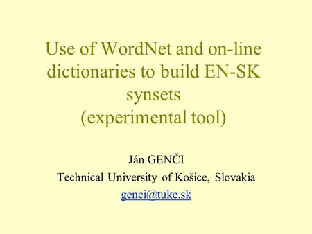 Use of WordNet and on-line dictionaries to build EN-SK synsets (experimental tool) Ján GENČI Technical University of Košice, Slovakia