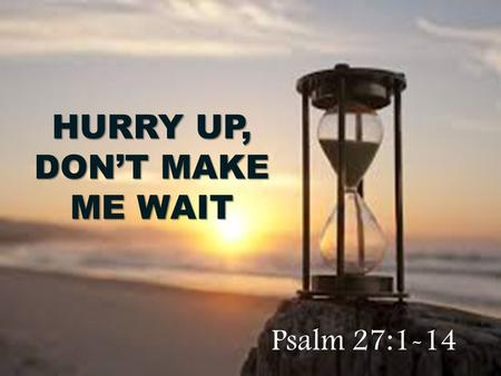 HURRY UP, DON'T MAKE ME WAIT Psalm 27:1-14. 1 The L ORD is my light and my salvation— whom shall I fear? The L ORD is the stronghold of my life— of whom.