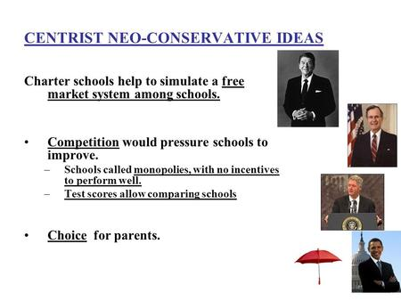CENTRIST NEO-CONSERVATIVE IDEAS Charter schools help to simulate a free market system among schools. Competition would pressure schools to improve. –Schools.