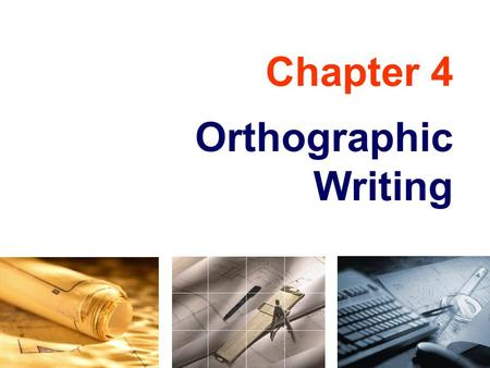 Chapter 4 Orthographic Writing. TOPICS Views selection Orthographic writing steps Alignment of views Tangency and intersections Basic dimensioning.