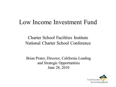 Low Income Investment Fund Brian Prater, Director, California Lending and Strategic Opportunities June 28, 2010 Charter School Facilities Institute National.