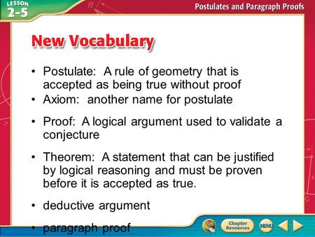 Vocabulary Postulate: A rule of geometry that is accepted as being true without proof Axiom: another name for postulate Proof: A logical argument used.