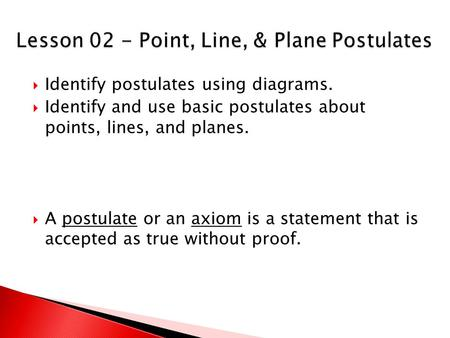  Identify postulates using diagrams.  Identify and use basic postulates about points, lines, and planes.  A postulate or an axiom is a statement that.