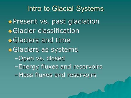 Intro to Glacial Systems  Present vs. past glaciation  Glacier classification  Glaciers and time  Glaciers as systems –Open vs. closed –Energy fluxes.