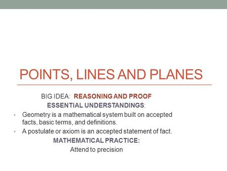 POINTS, LINES AND PLANES BIG IDEA: REASONING AND PROOF ESSENTIAL UNDERSTANDINGS: Geometry is a mathematical system built on accepted facts, basic terms,