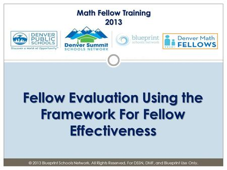 Fellow Evaluation Using the Framework For Fellow Effectiveness Math Fellow Training 2013 © 2013 Blueprint Schools Network. All Rights Reserved. For DSSN,