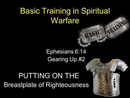 Basic Training in Spiritual Warfare Ephesians 6:14 Gearing Up #2 PUTTING ON THE Breastplate of Righteousness.