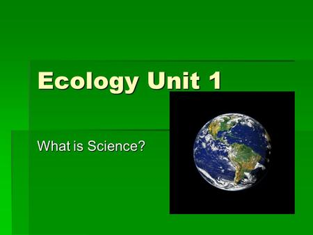 Ecology Unit 1 What is Science?. Ecology Unit 1 Vocabulary (vocab section of notebook) 1.Scientific Method 2.Control 3.Variable 4.Independent Variable.