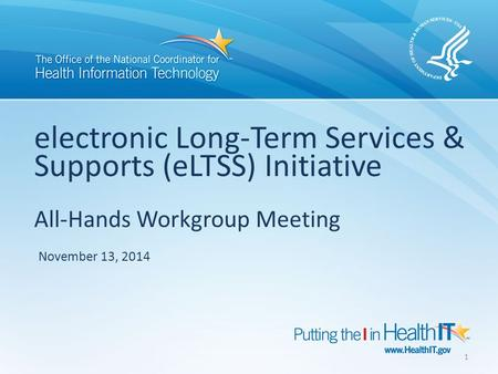 Electronic Long-Term Services & Supports (eLTSS) Initiative All-Hands Workgroup Meeting November 13, 2014 1.