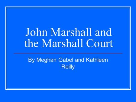 John Marshall and the Marshall Court By Meghan Gabel and Kathleen Reilly.