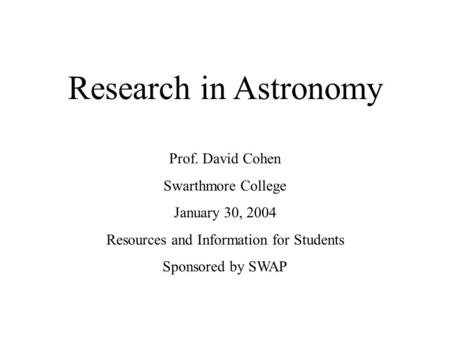Research in Astronomy Prof. David Cohen Swarthmore College January 30, 2004 Resources and Information for Students Sponsored by SWAP.