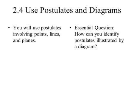 2.4 Use Postulates and Diagrams You will use postulates involving points, lines, and planes. Essential Question: How can you identify postulates illustrated.
