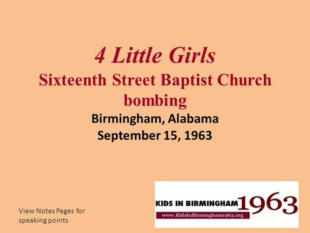 4 Little Girls Sixteenth Street Baptist Church bombing Birmingham, Alabama September 15, 1963 View Notes Pages for speaking points.