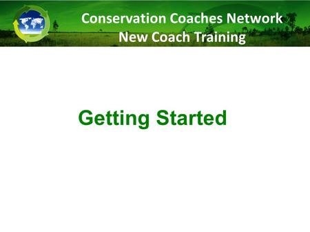 Getting Started Conservation Coaches Network New Coach Training.