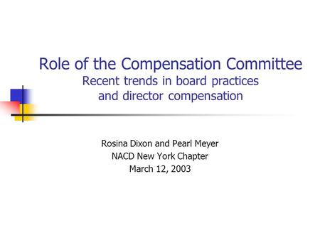 Role of the Compensation Committee Recent trends in board practices and director compensation Rosina Dixon and Pearl Meyer NACD New York Chapter March.