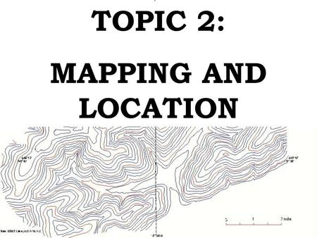 TOPIC 2: MAPPING AND LOCATION. A. Earth Science is broken down into 4 major areas: 1. Geology - study of the Earth. 2. Oceanography - seawater, coastal.