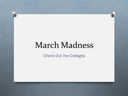 March Madness Check Out the Colleges. March Madness Scavenger Hunt O Research on the internet the answers to the following questions. 1. What teams in.