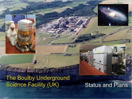 Status and Plans The Boulby Underground Science Facility (UK)