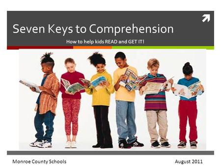  Seven Keys to Comprehension How to help kids READ and GET IT! Monroe County Schools August 2011.