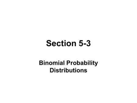 Section 5-3 Binomial Probability Distributions. BINOMIAL PROBABILITY DISTRTIBUTION 1.The procedure has a fixed number of trials. 2.The trials must be.