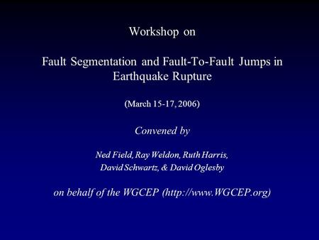 Workshop on Fault Segmentation and Fault-To-Fault Jumps in Earthquake Rupture (March 15-17, 2006) Convened by Ned Field, Ray Weldon, Ruth Harris, David.