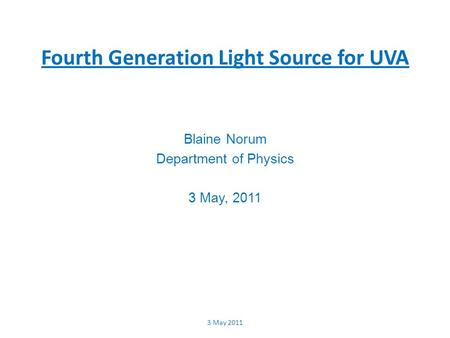 Fourth Generation Light Source for UVA Blaine Norum Department of Physics 3 May, 2011 3 May 2011.