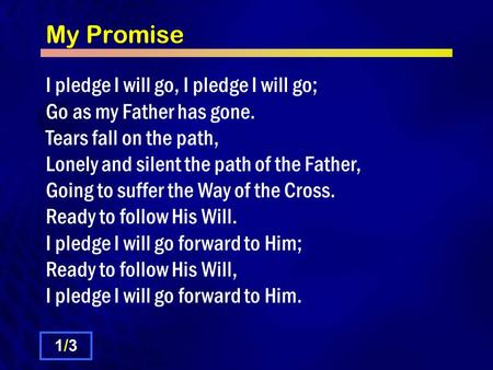 My Promise I pledge I will go, I pledge I will go; Go as my Father has gone. Tears fall on the path, Lonely and silent the path of the Father, Going to.