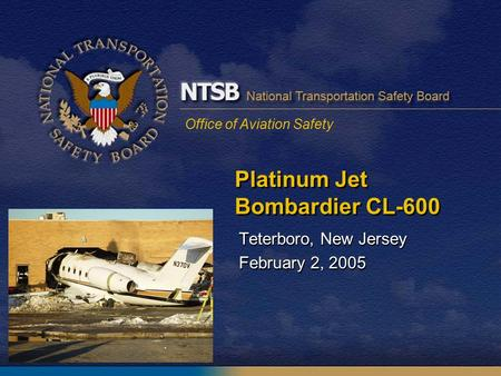 Office of Aviation Safety Platinum Jet Bombardier CL-600 Teterboro, New Jersey February 2, 2005 Teterboro, New Jersey February 2, 2005.