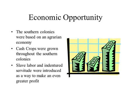 Economic Opportunity The southern colonies were based on an agrarian economy Cash Crops were grown throughout the southern colonies Slave labor and indentured.