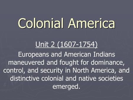 Colonial America Unit 2 (1607-1754) Europeans and American Indians maneuvered and fought for dominance, control, and security in North America, and distinctive.