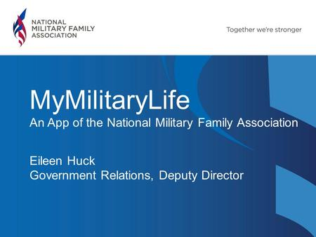 MyMilitaryLife An App of the National Military Family Association Eileen Huck Government Relations, Deputy Director.