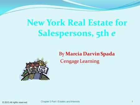 Chapter 3 Part I Estates and Interests1 New York Real Estate for Salespersons, 5th e By Marcia Darvin Spada Cengage Learning © 2013 All rights reserved.