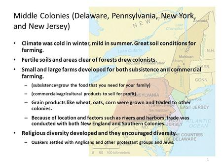 1 Middle Colonies (Delaware, Pennsylvania, New York, and New Jersey) Climate was cold in winter, mild in summer. Great soil conditions for farming. Fertile.