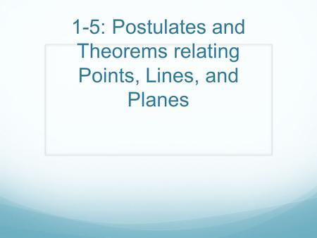 1-5: Postulates and Theorems relating Points, Lines, and Planes.