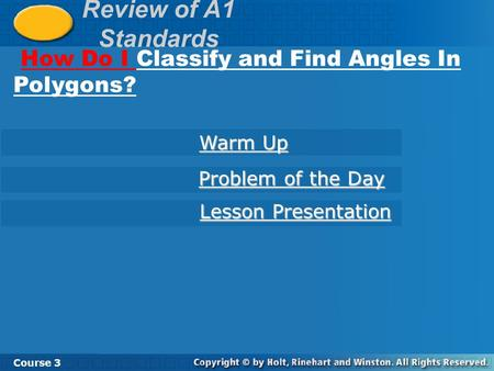 Review of A1 Standards How Do I Classify and Find Angles In Polygons? Course 3 Warm Up Warm Up Problem of the Day Problem of the Day Lesson Presentation.