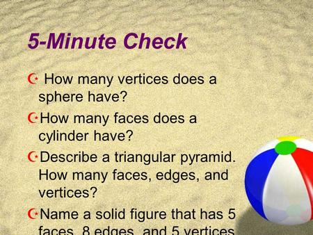 5-Minute Check  How many vertices does a sphere have?  How many faces does a cylinder have?  Describe a triangular pyramid. How many faces, edges,