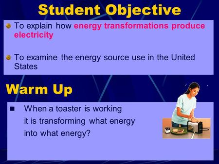 1 Student Objective To explain how energy transformations produce electricity To examine the energy source use in the United States Warm Up When a toaster.