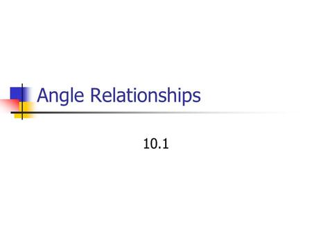 Angle Relationships 10.1. Outcomes E7 – make and apply generalizations about angle relationships.