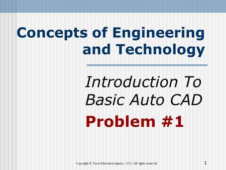 Concepts of Engineering and Technology Introduction To Basic Auto CAD Problem #1 Copyright © Texas Education Agency, 2012. All rights reserved. 1.
