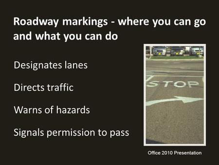 Roadway markings - where you can go and what you can do Designates lanes Directs traffic Warns of hazards Signals permission to pass Office 2010 Presentation.