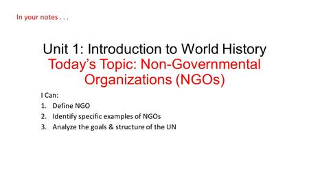 Unit 1: Introduction to World History Today's Topic: Non-Governmental Organizations (NGOs) I Can: 1.Define NGO 2.Identify specific examples of NGOs 3.Analyze.