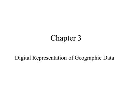 Chapter 3 Digital Representation of Geographic Data.