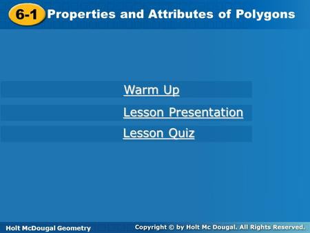 Holt McDougal Geometry 6-1 Properties and Attributes of Polygons 6-1 Properties and Attributes of Polygons Holt Geometry Warm Up Warm Up Lesson Presentation.