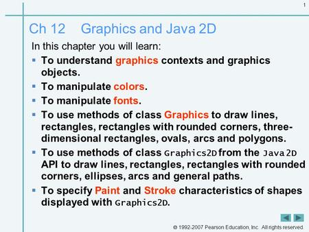 1992-2007 Pearson Education, Inc. All rights reserved. 1 Ch 12 Graphics and Java 2D In this chapter you will learn:  To understand graphics contexts.